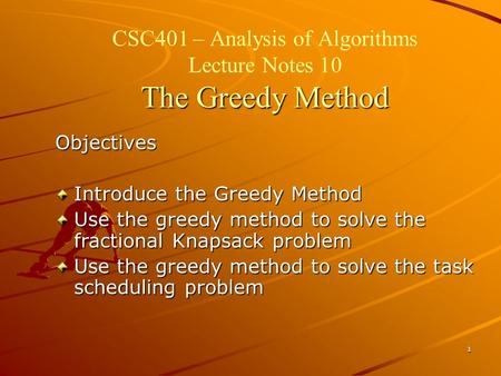 1 The Greedy Method CSC401 – Analysis of Algorithms Lecture Notes 10 The Greedy Method Objectives Introduce the Greedy Method Use the greedy method to.