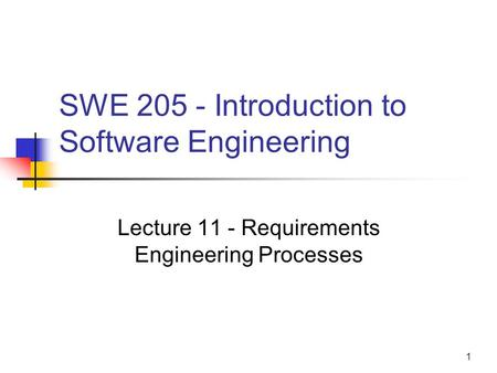 1 SWE 205 - Introduction to Software Engineering Lecture 11 - Requirements Engineering Processes.