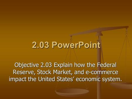 2.03 PowerPoint Objective 2.03 Explain how the Federal Reserve, Stock Market, and e-commerce impact the United States' economic system.
