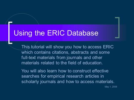 Using the ERIC Database This tutorial will show you how to access ERIC which contains citations, abstracts and some full-text materials from journals and.