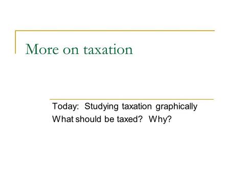 More on taxation Today: Studying taxation graphically What should be taxed? Why?