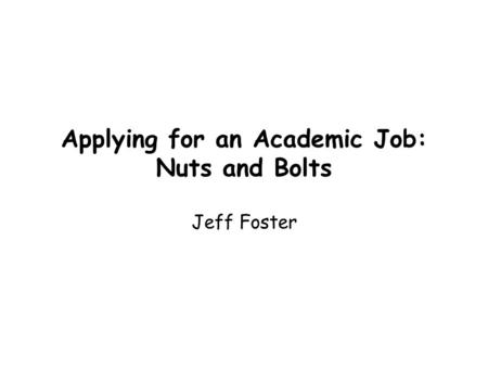 Applying for an Academic Job: Nuts and Bolts Jeff Foster.