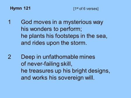 [1 st of 6 verses] 1God moves in a mysterious way his wonders to perform; he plants his footsteps in the sea, and rides upon the storm. 2Deep in unfathomable.