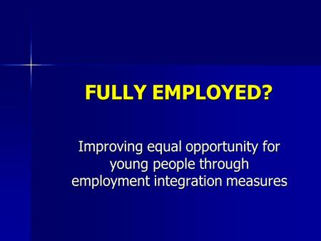 FULLY EMPLOYED? Improving equal opportunity for young people through employment integration measures.