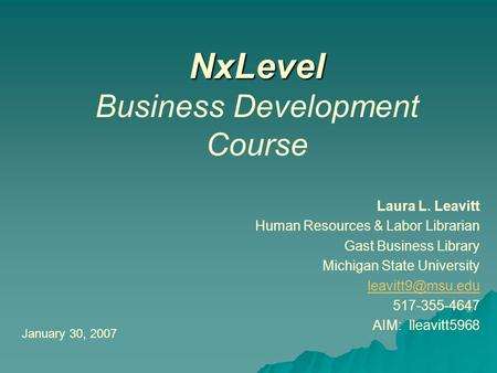 NxLevel NxLevel Business Development Course Laura L. Leavitt Human Resources & Labor Librarian Gast Business Library Michigan State University