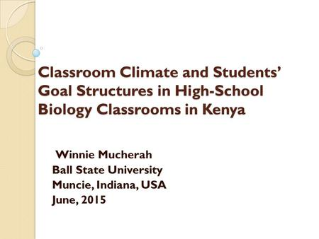Classroom Climate and Students' Goal Structures in High-School Biology Classrooms in Kenya Winnie Mucherah Ball State University Muncie, Indiana, USA June,