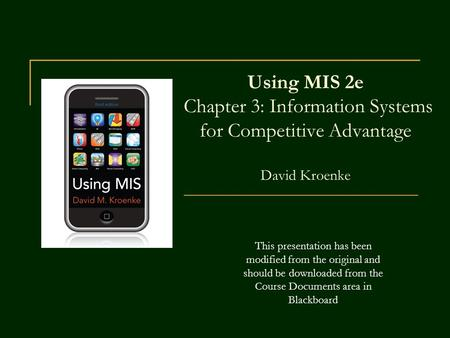 Using MIS 2e Chapter 3: Information Systems for Competitive Advantage David Kroenke This presentation has been modified from the original and should be.