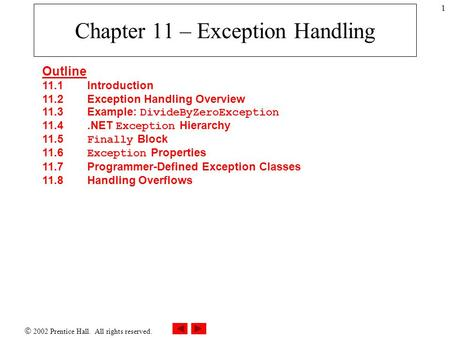  2002 Prentice Hall. All rights reserved. 1 Chapter 11 – Exception Handling Outline 11.1Introduction 11.2 Exception Handling Overview 11.3 Example: DivideByZeroException.