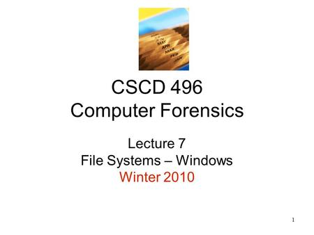 1 CSCD 496 Computer Forensics Lecture 7 File Systems – Windows Winter 2010.