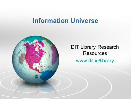 Information Universe DIT Library Research Resources www.dit.ie/library.