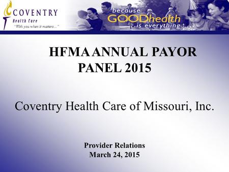"HFMA ANNUAL PAYOR PANEL 2015 ""With you when it matters…"" Coventry Health Care of Missouri, Inc. Provider Relations March 24, 2015."