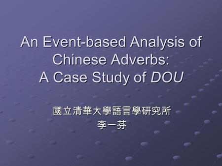 An Event-based Analysis of Chinese Adverbs: A Case Study of DOU 國立清華大學語言學研究所李一芬.