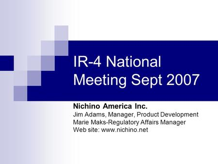 IR-4 National Meeting Sept 2007 Nichino America Inc. Jim Adams, Manager, Product Development Marie Maks-Regulatory Affairs Manager Web site: www.nichino.net.