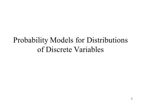 1 Probability Models for Distributions of Discrete Variables.