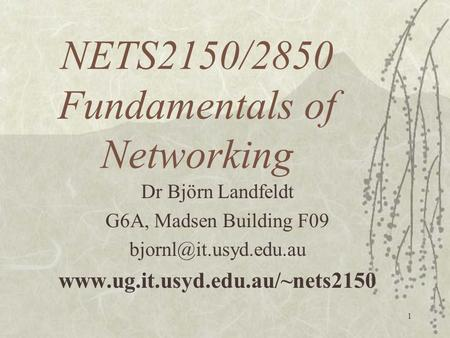 1 NETS2150/2850 Fundamentals of Networking Dr Björn Landfeldt G6A, Madsen Building F09