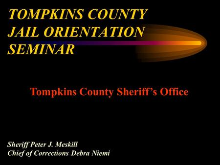 TOMPKINS COUNTY JAIL ORIENTATION SEMINAR Tompkins County Sheriff's Office Sheriff Peter J. Meskill Chief of Corrections Debra Niemi.