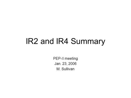 IR2 and IR4 Summary PEP-II meeting Jan. 23, 2006 M. Sullivan.