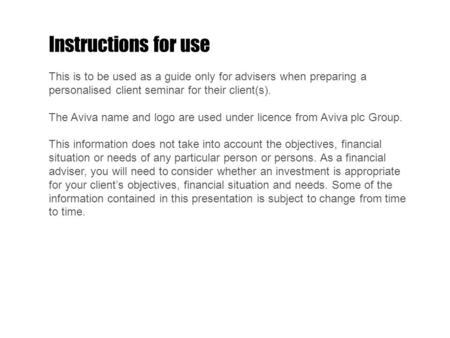 Instructions for use This is to be used as a guide only for advisers when preparing a personalised client seminar for their client(s). The Aviva name and.