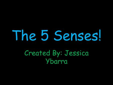 The 5 Senses! Created By: Jessica Ybarra Your 5 Senses 1.Sight 2.Touch 3.Taste 4.Hear 5.Smell.