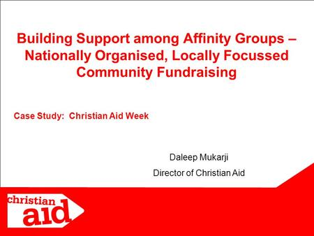 11 Case Study: Christian Aid Week Building Support among Affinity Groups – Nationally Organised, Locally Focussed Community Fundraising Daleep Mukarji.