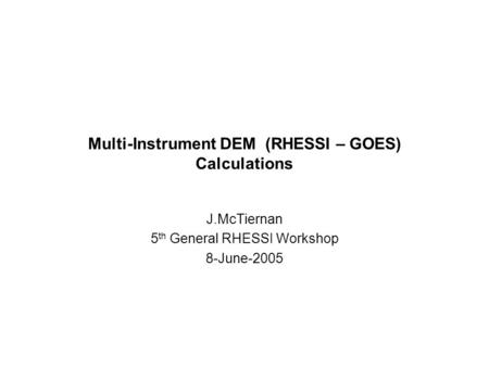 Multi-Instrument DEM (RHESSI – GOES) Calculations J.McTiernan 5 th General RHESSI Workshop 8-June-2005.
