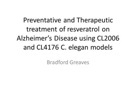 Preventative and Therapeutic treatment of resveratrol on Alzheimer's Disease using CL2006 and CL4176 C. elegan models Bradford Greaves.