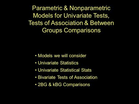 Parametric & Nonparametric Models for Univariate Tests, Tests of Association & Between Groups Comparisons Models we will consider Univariate Statistics.