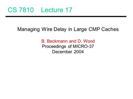 CS 7810 Lecture 17 Managing Wire Delay in Large CMP Caches B. Beckmann and D. Wood Proceedings of MICRO-37 December 2004.