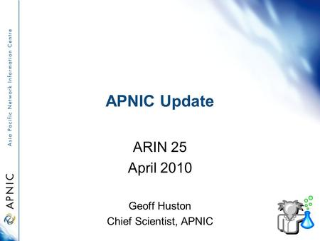 APNIC Update ARIN 25 April 2010 Geoff Huston Chief Scientist, APNIC.