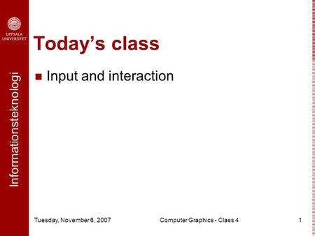 Informationsteknologi Tuesday, November 6, 2007Computer Graphics - Class 41 Today's class Input and interaction.