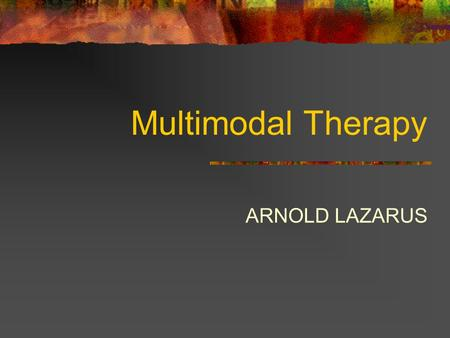 Multimodal Therapy ARNOLD LAZARUS.