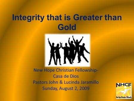 Integrity that is Greater than Gold New Hope Christian Fellowship- Casa de Dios Pastors John & Lucinda Jaramillo Sunday, August 2, 2009.
