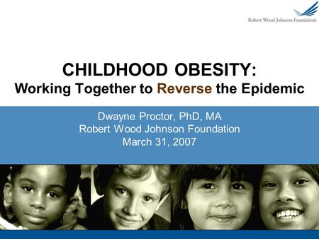 CHILDHOOD OBESITY: Working Together to Reverse the Epidemic Dwayne Proctor, PhD, MA Robert Wood Johnson Foundation March 31, 2007.