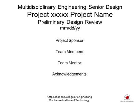 Multidisciplinary Engineering Senior Design Project xxxxx Project Name Preliminary Design Review mm/dd/yy Project Sponsor: Team Members: Team Mentor: Acknowledgements:
