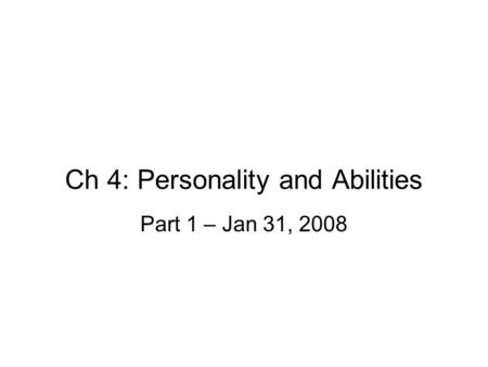 Ch 4: Personality and Abilities Part 1 – Jan 31, 2008.