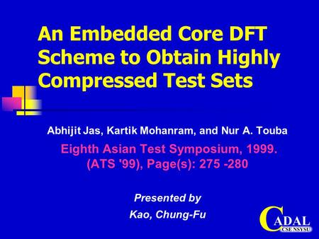 An Embedded Core DFT Scheme to Obtain Highly Compressed Test Sets Abhijit Jas, Kartik Mohanram, and Nur A. Touba Eighth Asian Test Symposium, 1999. (ATS.