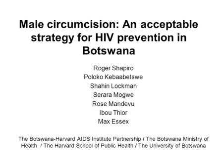 Male circumcision: An acceptable strategy for HIV prevention in Botswana Roger Shapiro Poloko Kebaabetswe Shahin Lockman Serara Mogwe Rose Mandevu Ibou.