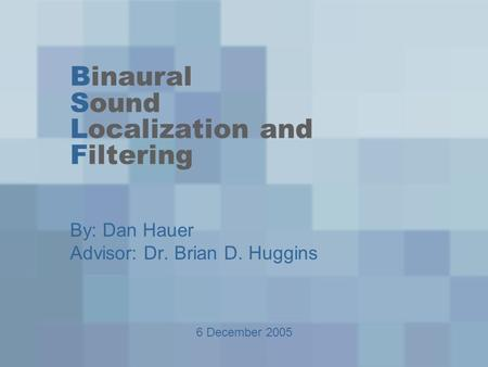 Binaural Sound Localization and Filtering By: Dan Hauer Advisor: Dr. Brian D. Huggins 6 December 2005.