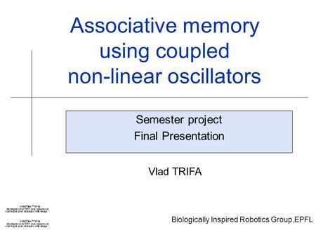Biologically Inspired Robotics Group,EPFL Associative memory using coupled non-linear oscillators Semester project Final Presentation Vlad TRIFA.
