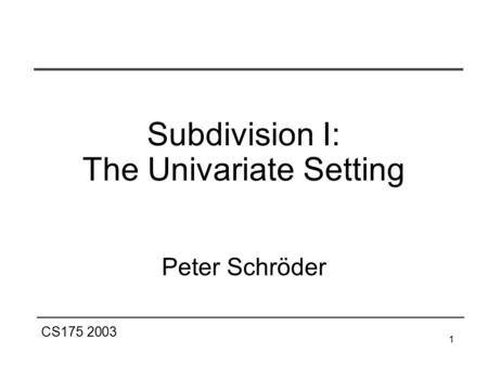 CS175 2003 1 Subdivision I: The Univariate Setting Peter Schröder.