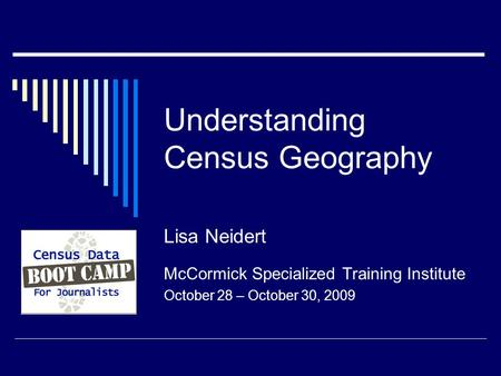 Understanding Census Geography Lisa Neidert McCormick Specialized Training Institute October 28 – October 30, 2009.