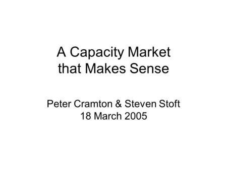 A Capacity Market that Makes Sense Peter Cramton & Steven Stoft 18 March 2005.
