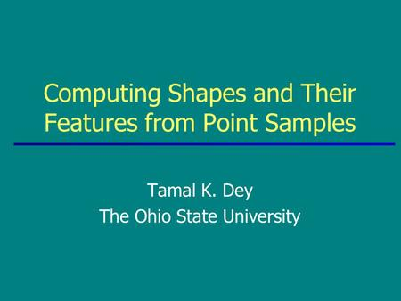 Tamal K. Dey The Ohio State University Computing Shapes and Their Features from Point Samples.