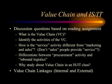 "Value Chain and IS/IT Discussion questions based on reading assignment –What is the Value Chain (VC)? –Identify the activities of the VC. –How is the ""service"""