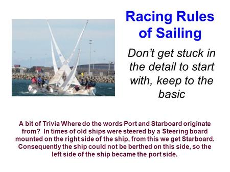 Racing Rules of Sailing Don't get stuck in the detail to start with, keep to the basic A bit of Trivia Where do the words Port and Starboard originate.