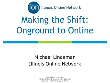 Copyright© 1998-2004, Illinois Online Network and the Board of Trustees of the University of Illinois Making the Shift: Onground to Online Michael Lindeman.