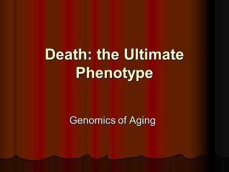 Death: the Ultimate Phenotype Genomics of Aging. Studying Aging in Model Systems yeast- caloric restriction slows aging yeast- caloric restriction slows.