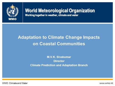 World Meteorological Organization Working together in weather, climate and water Adaptation to Climate Change Impacts on Coastal Communities M.V.K. Sivakumar.