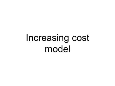 Increasing cost model. Assumptions Two countries Two products Increasing costs = the cost per unit increases as output of that good increases.