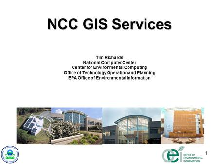 1 NCC GIS Services Tim Richards National Computer Center Center for Environmental Computing Office of Technology Operation and Planning EPA Office of Environmental.